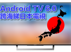 【打破局限】 Android TV 6.0 跨海睇日本電視