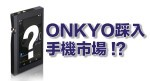 Onkyo 踩入手機市場?