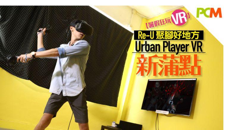 【暑假狂玩VR】Re-U 聚腳好地方 Urban Player VR 新蒲點