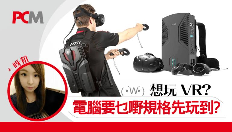 想玩 VR,電腦要乜嘢規格先玩到?( • ̀w•́ )