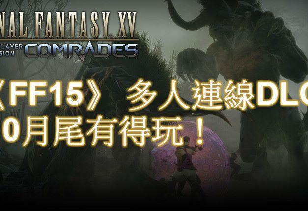 《Final Fantasy XV : Comrades》 多人連線模式 8 月頭封測 10 月尾開戰!