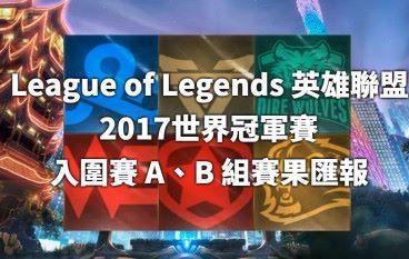 《英雄聯盟》 2017世界冠軍賽  入圍賽 A、B 組賽果匯報