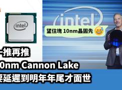 【一再推遲】10nm Cannon Lake 要延遲至明年年尾才面世