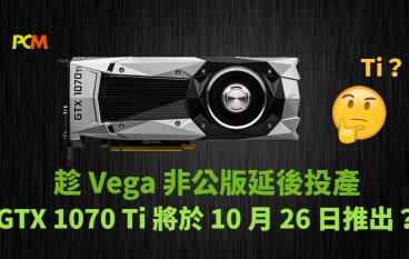 趁 Vega 非公版延後投產 NVIDIA GTX 1070 Ti 將於 10 月 26 日推出?