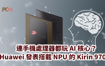 【IFA2017】連手機處理器都玩 AI 核心?Huawei 發表首款搭載 NPU 的 Kirin 970