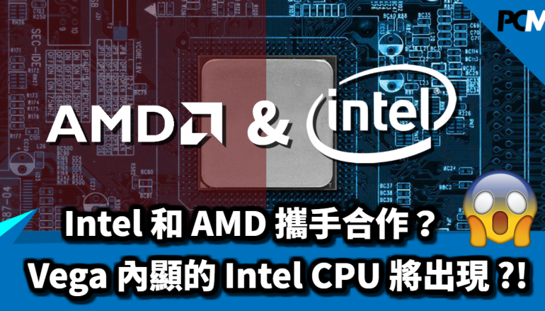Intel 和 AMD 攜手合作?Vega 內顯的 Intel CPU 即將出現 ?!