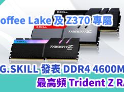 Coffee Lake 及 Z370 專屬 G.SKILL 發表 DDR4 4600MHz 最高頻 Trident Z RAM