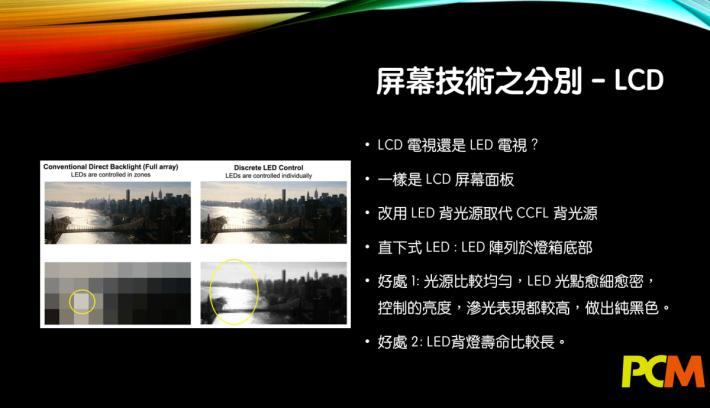 .我們最熟悉的 LCD 屏幕,藉著精算過的LED背照燈,可以使 LCD 電視一樣產生純黑效果,而且保持高對比度。達到 LCD 前所未有的高畫質標準。